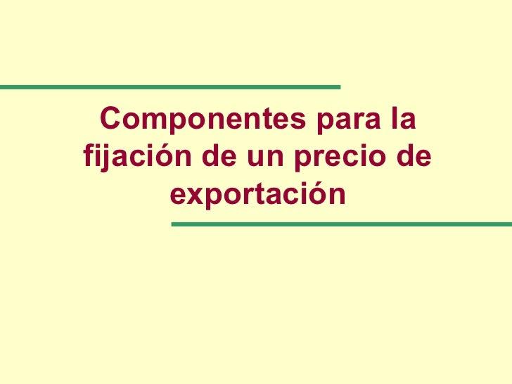 Componentes para lafijación de un precio de       exportación
