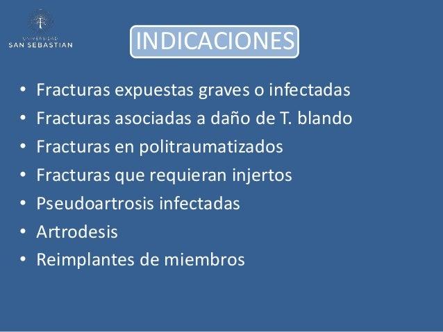 INDICACIONES•   Fracturas expuestas graves o infectadas•   Fracturas asociadas a daño de T. blando•   Fracturas en politra...