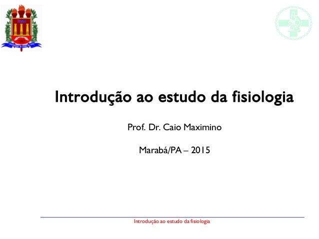 Introdução ao estudo da fisiologia Introdução ao estudo da fisiologia Prof. Dr. Caio Maximino Marabá/PA – 2015