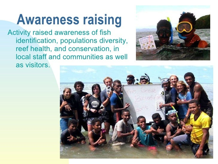 Awareness raising <ul><li>Activity raised awareness of fish identification, populations diversity, reef health, and conser...