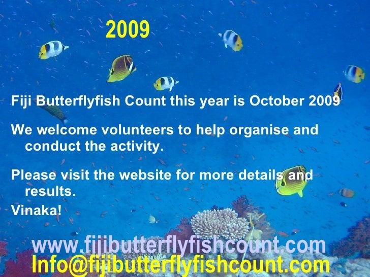 www.fijibutterflyfishcount.com [email_address] <ul><li>Fiji Butterflyfish Count this year is October 2009 </li></ul><ul><l...
