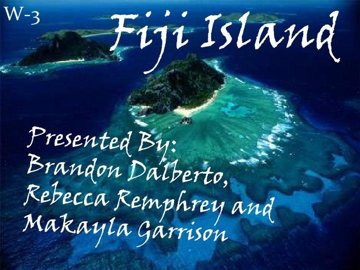 W-3<br />Fiji Island<br />Presented by: Brandon Dalberto,<br />Rebecca Remphrey,<br />And Makayla Garrison<br />Presented ...
