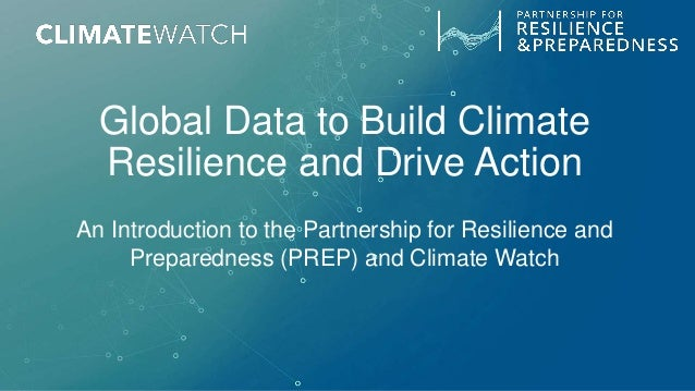 Global Data to Build Climate Resilience and Drive Action An Introduction to the Partnership for Resilience and Preparednes...