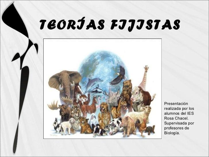 TEORÍAS FIJISTAS Presentación realizada por los alumnos del IES Rosa Chacel. Supervisada por profesores de Biología.