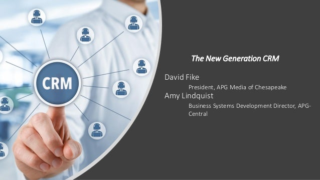 The New Generation CRM David Fike President, APG Media of Chesapeake Amy Lindquist Business Systems Development Director, ...