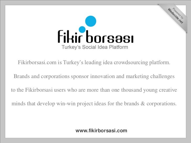 Fikirborsasi.com is Turkey's leading idea crowdsourcing platform. Brands and corporations sponsor innovation and marketing...
