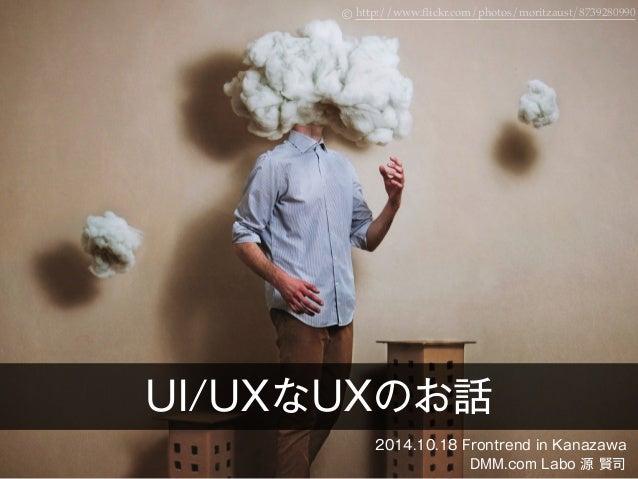 http://www © .flickr.com/photos/moritzaust/8739280990  UI/UXなUXのお話  2014.10.18 Frontrend in Kanazawa  DMM.com Labo 源 賢司