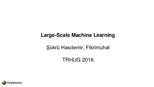 Large-Scale Machine Learning Şükrü Hasdemir, Fikrimuhal TRHUG 2016