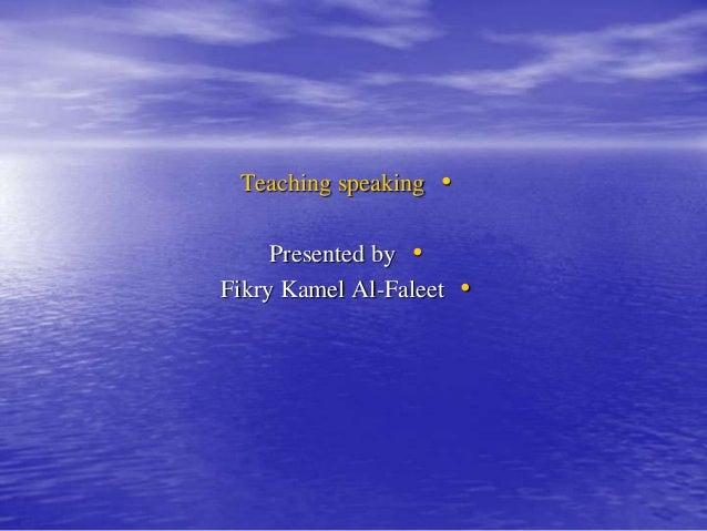 •Teaching speaking •Presented by •Fikry Kamel Al-Faleet