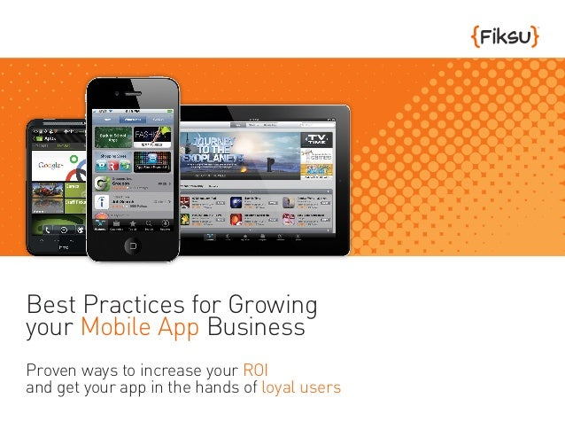Best Practices for Growingyour Mobile App BusinessProven ways to increase your ROIand get your app in the hands of loyal u...