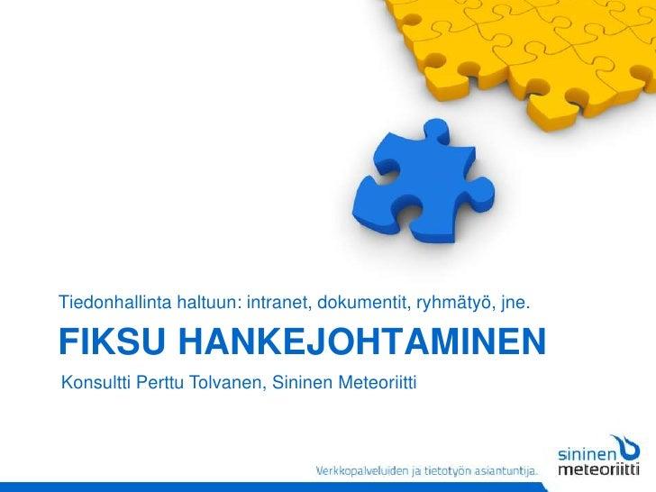 Fiksu hankejohtaminen<br />Tiedonhallinta haltuun: intranet, dokumentit, ryhmätyö, jne.<br />Konsultti Perttu Tolvanen, Si...