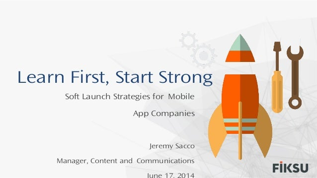 Learn First, Start Strong Soft Launch Strategies for Mobile App Companies Jeremy Sacco Manager, Content and Communications...