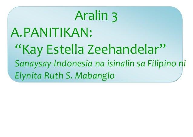 """Aralin 3  A. PANITIKAN:  """"Kay Estella Zeehandelar""""  Sanaysay-Indonesia na isinalin sa Filipino ni  Elynita Ruth S. Mabangl..."""