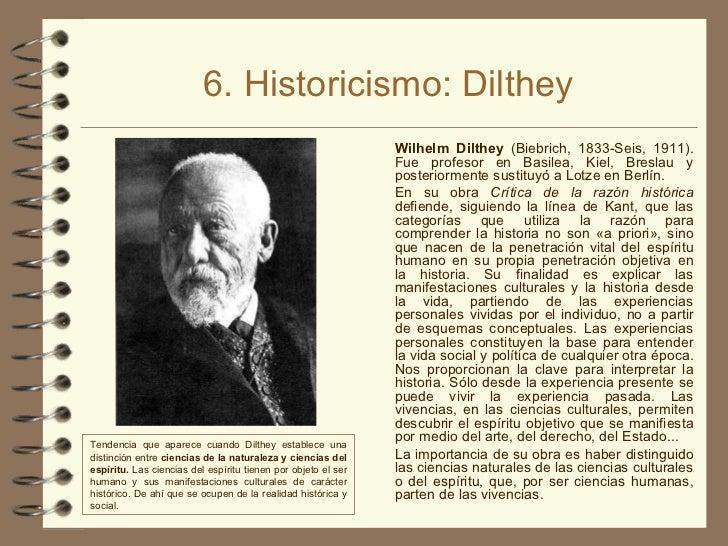 6. Historicismo: Dilthey <ul><li>Wilhelm Dilthey  (Biebrich, 1833-Seis, 1911). Fue profesor en Basilea, Kiel, Breslau y po...