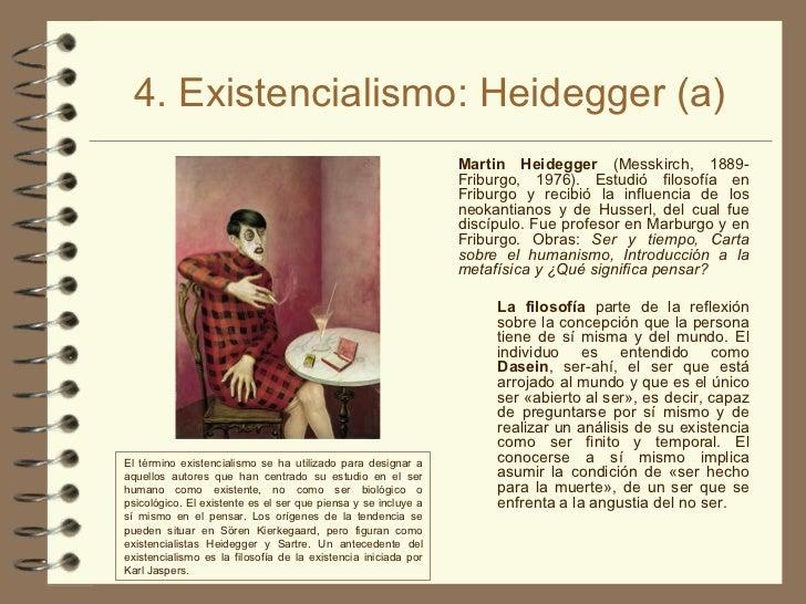 4. Existencialismo: Heidegger (a) <ul><li>Martin Heidegger  (Messkirch, 1889-Friburgo, 1976). Estudió filosofía en Friburg...