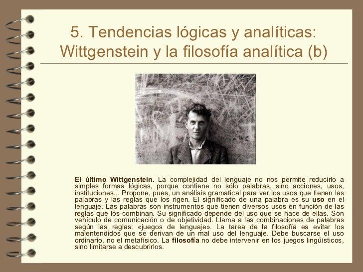 5. Tendencias lógicas y analíticas: Wittgenstein y la filosofía analítica (b) <ul><ul><li>El último Wittgenstein.  La comp...