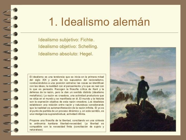 1. Idealismo alemán <ul><li>Idealismo subjetivo:  Fichte . </li></ul><ul><li>Idealismo objetivo:  Schelling . </li></ul><u...