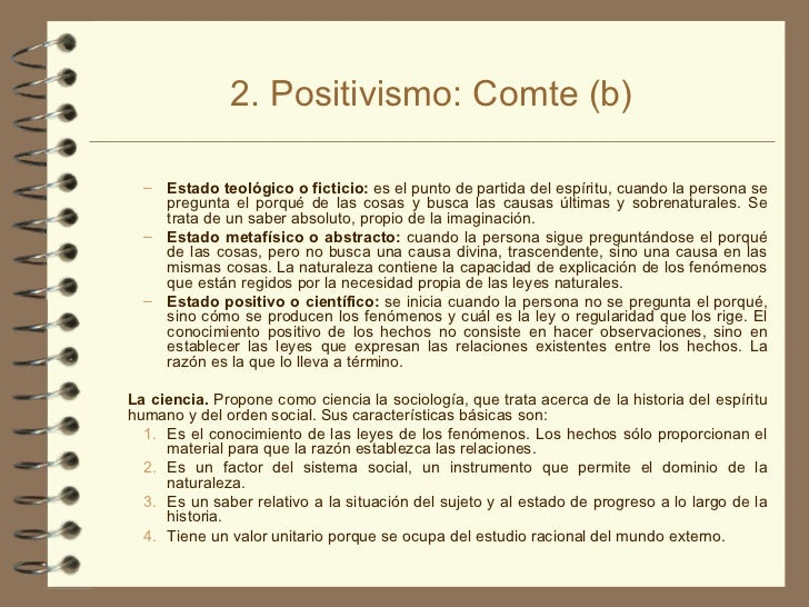 2. Positivismo: Comte (b) <ul><ul><li>Estado teológico o ficticio:  es el punto de partida del espíritu, cuando la persona...