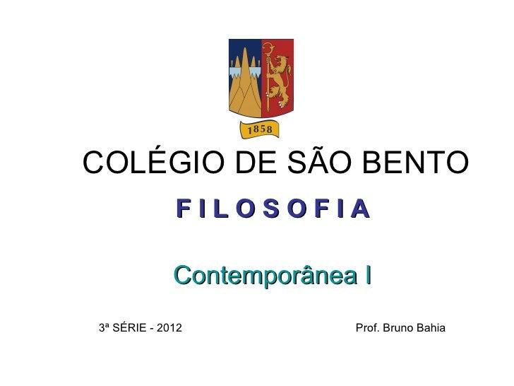 COLÉGIO DE SÃO BENTO             FILOSOFIA             Contemporânea I3ª SÉRIE - 2012           Prof. Bruno Bahia