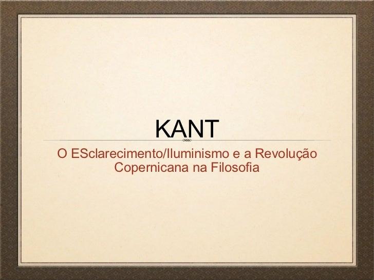 KANTO ESclarecimento/Iluminismo e a Revolução         Copernicana na Filosofia