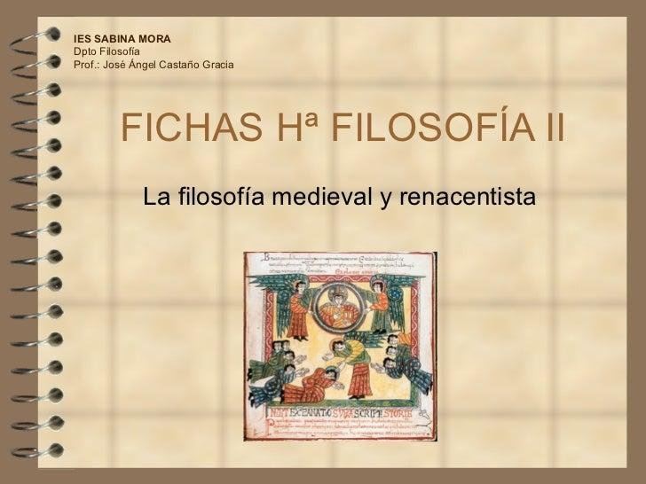 FICHAS Hª FILOSOFÍA II La filosofía medieval y renacentista IES SABINA MORA Dpto Filosofía Prof.: José Ángel Castaño Gracia