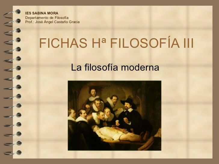 FICHAS Hª FILOSOFÍA III La filosofía moderna IES SABINA MORA Departamento de Filosofía Prof.: José Ángel Castaño Gracia