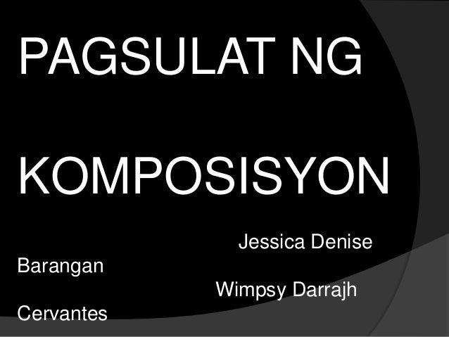 PAGSULAT NG KOMPOSISYON Jessica Denise Barangan Wimpsy Darrajh Cervantes