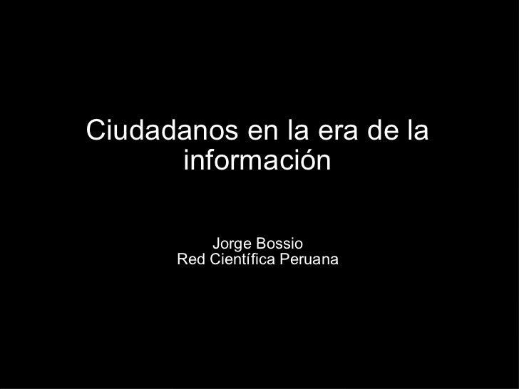 Ciudadanos en la era de la información Jorge Bossio Red Científica Peruana