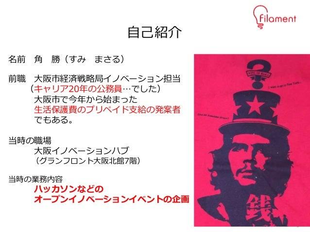 2 名前 角 勝(すみ まさる) 前職 大阪市経済戦略局イノベーション担当 (キャリア20年の公務員…でした) 大阪市で今年から始まった 生活保護費のプリペイド支給の発案者 でもある。 当時の職場 大阪イノベーションハブ (グランフロント大阪北...
