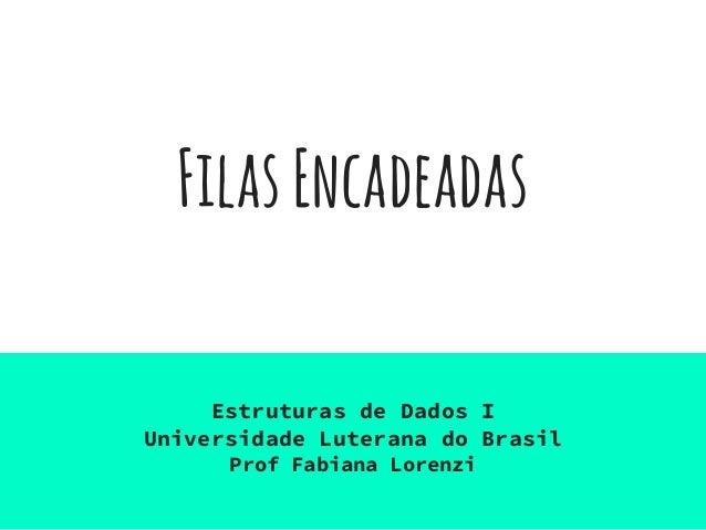 FilasEncadeadas Estruturas de Dados I Universidade Luterana do Brasil Prof Fabiana Lorenzi