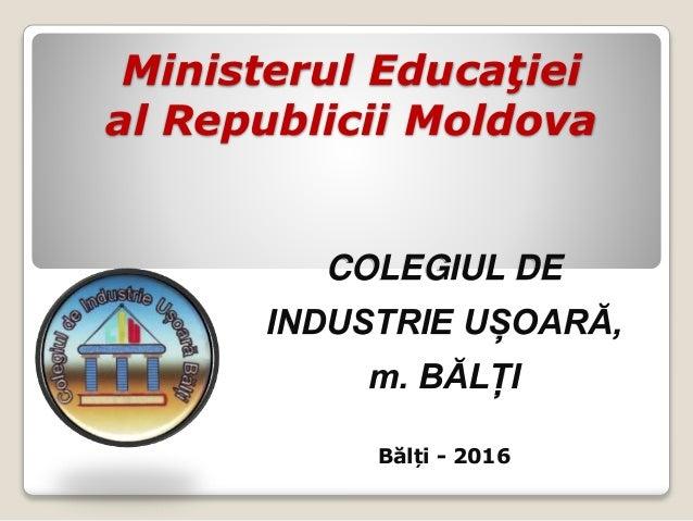 Ministerul Educaţiei al Republicii Moldova COLEGIUL DE INDUSTRIE UȘOARĂ, m. BĂLȚI Bălți - 2016