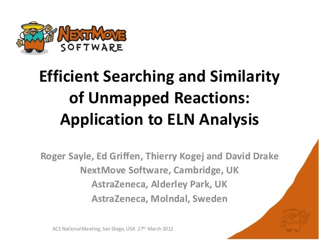 Efficient Searching and Similarityof Unmapped Reactions:Application to ELN AnalysisRoger Sayle, Ed Griffen, Thierry Kogej ...