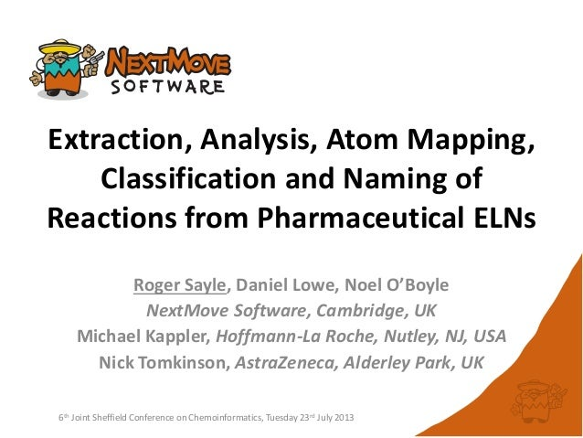 Extraction, Analysis, Atom Mapping, Classification and Naming of Reactions from Pharmaceutical ELNs Roger Sayle, Daniel Lo...