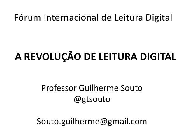 Fórum Internacional de Leitura DigitalA REVOLUÇÃO DE LEITURA DIGITAL      Professor Guilherme Souto              @gtsouto ...