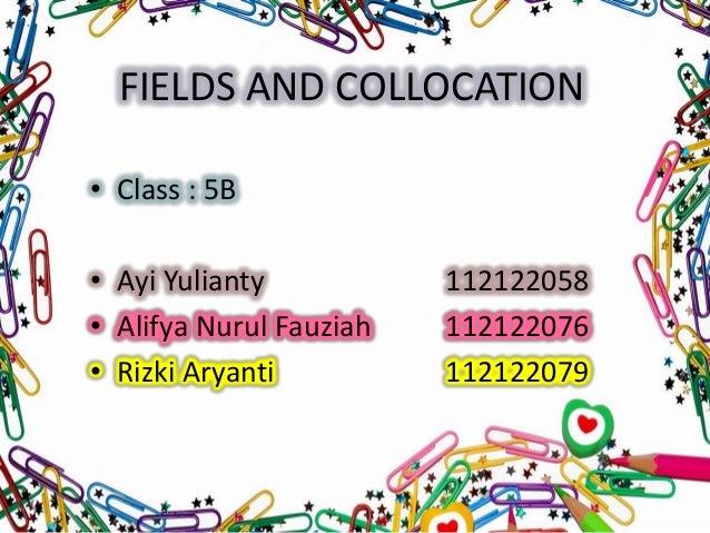 FIELDS AND COLLOCATION • Class : 5B  • Ayi Yulianty • Alifya Nurul Fauziah • Rizki Aryanti  112122058 112122076 112122079