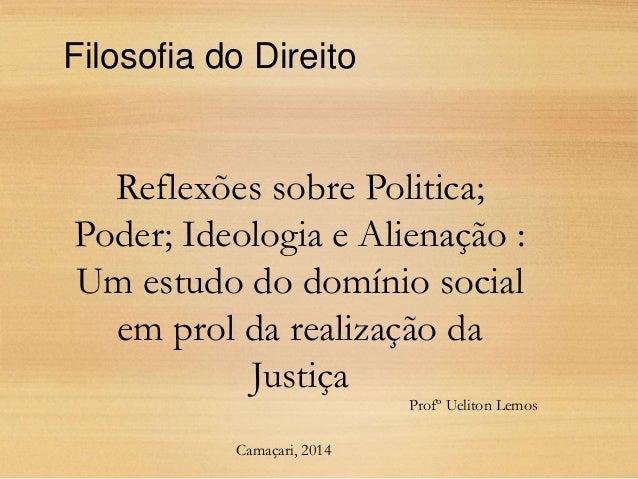 Reflexões sobre Politica; Poder; Ideologia e Alienação : Um estudo do domínio social em prol da realização da Justiça Filo...