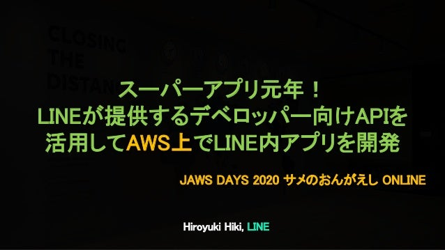 Hiroyuki Hiki, LINE JAWS DAYS 2020 サメのおんがえし ONLINE スーパーアプリ元年! LINEが提供するデベロッパー向けAPIを 活用してAWS上でLINE内アプリを開発