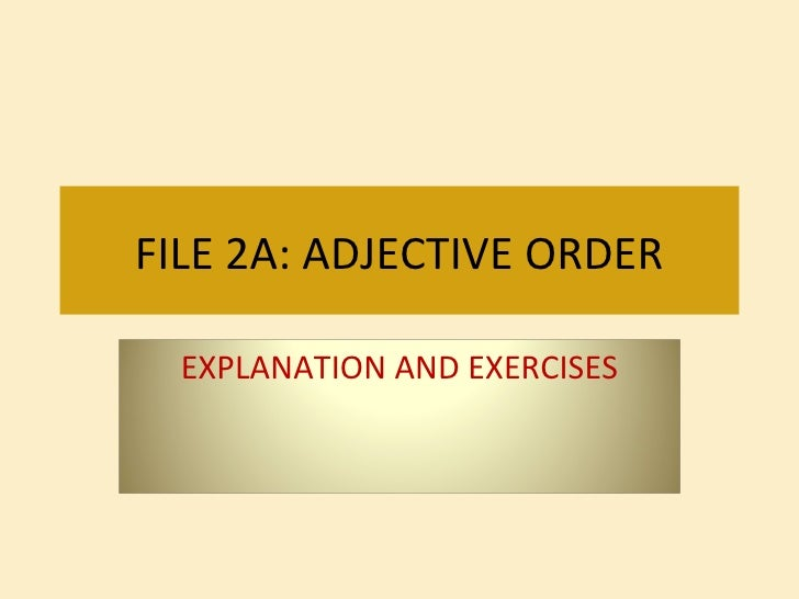 FILE 2A: ADJECTIVE ORDER EXPLANATION AND EXERCISES