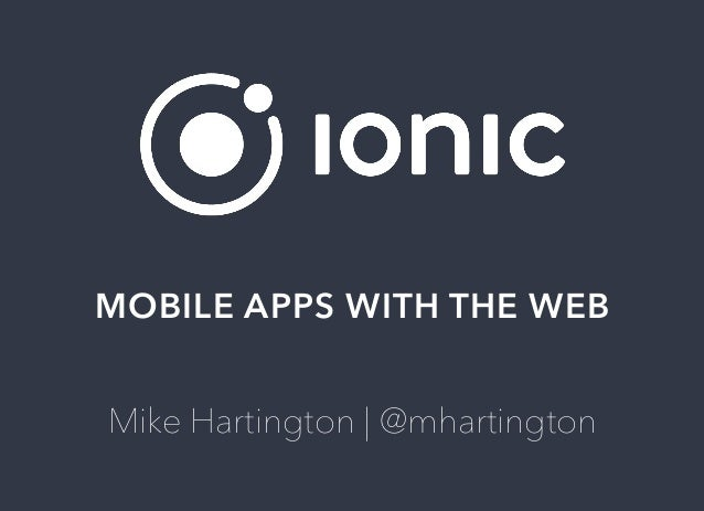 MOBILE	APPS	WITH	THE	WEB Mike	Hartington	|	@mhartington