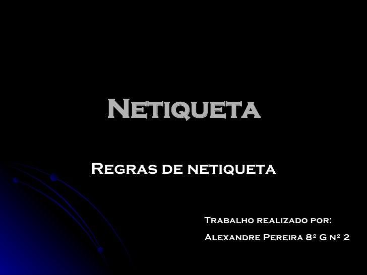 Netiqueta Regras de netiqueta Trabalho realizado por: Alexandre Pereira 8º G nº 2