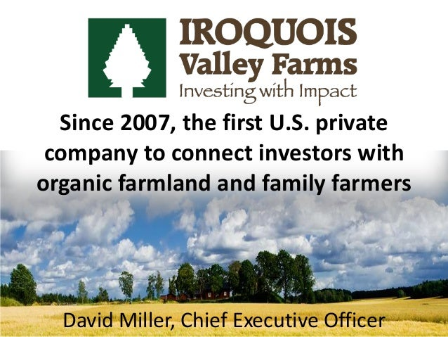 Since 2007, the first U.S. privatecompany to connect investors withorganic farmland and family farmersDavid Miller, Chief ...