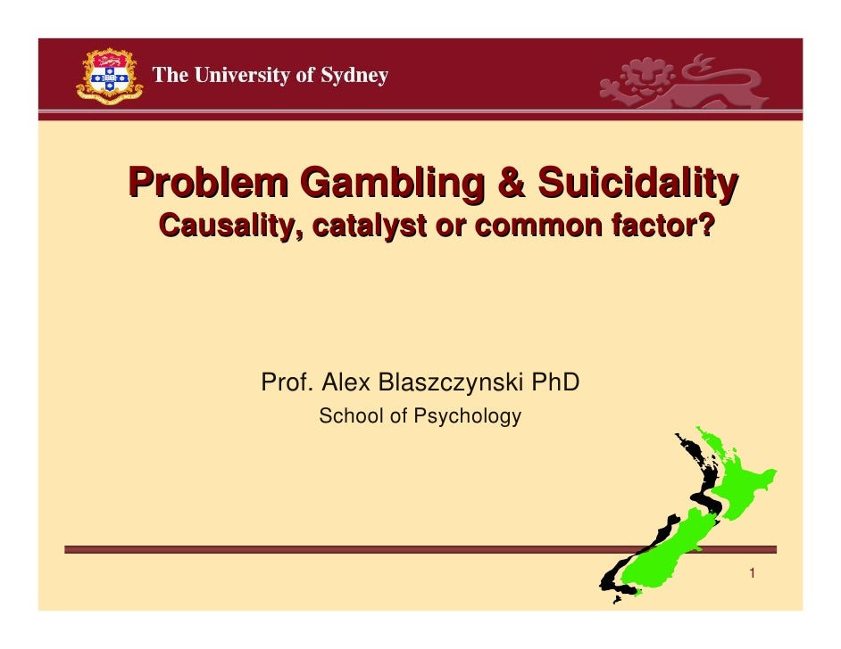 Problem Gambling & Suicidality Causality, catalyst or common factor?       Prof. Alex Blaszczynski PhD           School of...