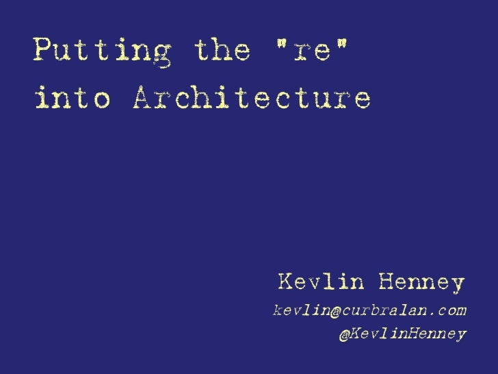 """Putting the """"re""""into Architecture            Kevlin Henney           kevlin@curbralan.com                  @KevlinHenney"""