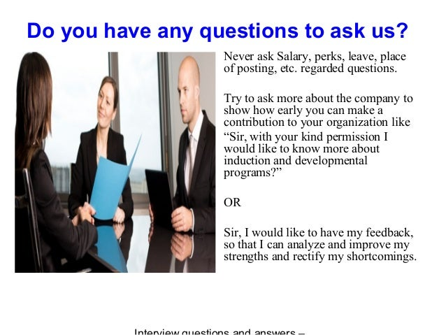 Do you have any questions to ask us? Never ask Salary, perks, leave, place of posting, etc. regarded questions. Try to ask...