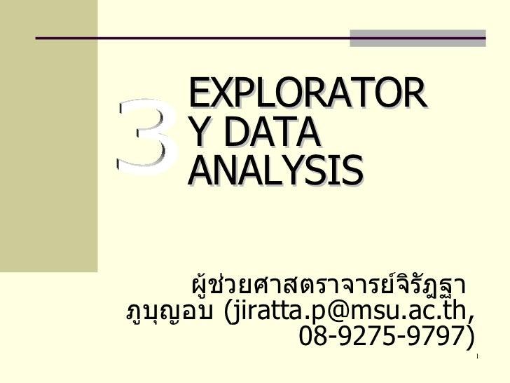 ผู้ช่วยศาสตราจารย์จิรัฎฐา  ภูบุญอบ  ( jiratta . [email_address] . ac . th, 08-9275-9797 ) EXPLORATORY DATA ANALYSIS 3