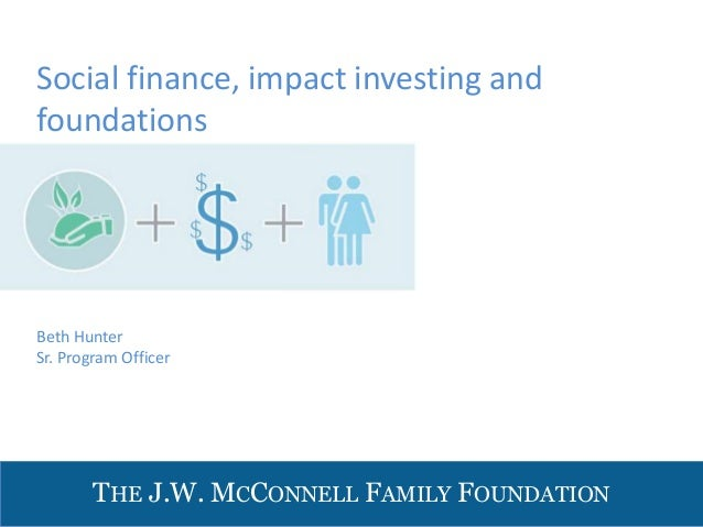 THE J.W. MCCONNELL FAMILY FOUNDATIONBeth HunterSr. Program OfficerSocial finance, impact investing andfoundations