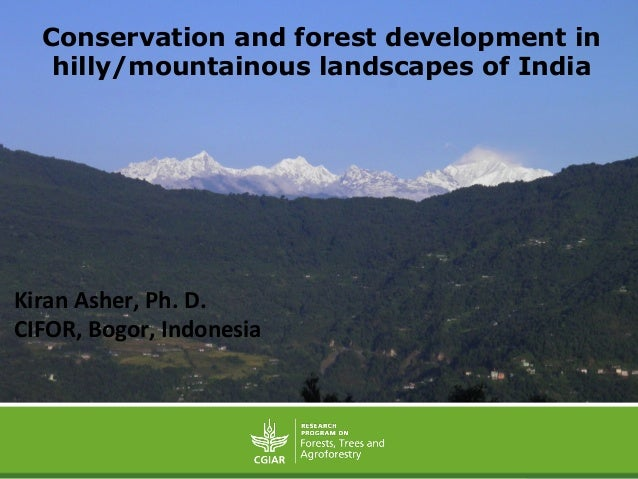 Conservation and forest development in hilly/mountainous landscapes of India Kiran  Asher,  Ph.  D.     CIFOR, ...