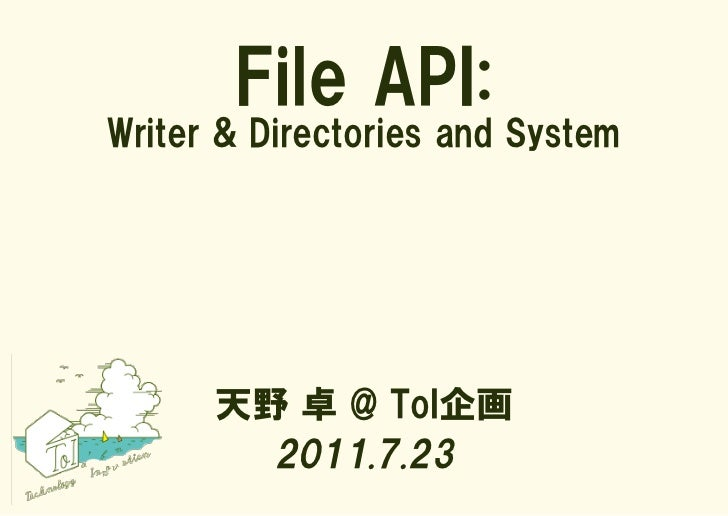 File API:Writer & Directories and System      天野 卓 @ ToI企画        2011.7.23