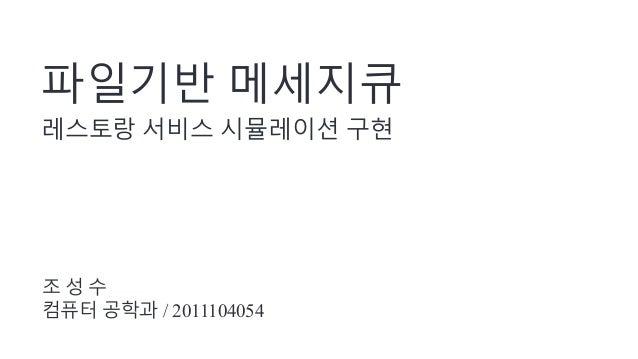 파일기반 메세지큐 레스토랑 서비스 시뮬레이션 구현 조 성 수 컴퓨터 공학과 / 2011104054