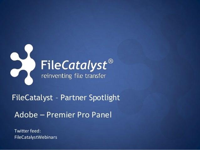 FileCatalyst – Partner Spotlight Twitter feed: FileCatalystWebinars Adobe – Premier Pro Panel